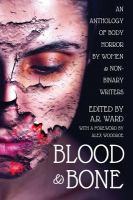 BLOOD AND BONE: AN ANTHOLOGY OF BODY HORROR BY WOMEN AND NON-BINARY WRITERS