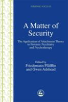 Matter of Security: The Application of Attachment Theory to Forensic Psychiatry and Psychotherapy (Forensic Focus ; 25)