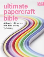Ultimate papercraft bible : a complete reference with step-by-step techniques