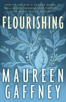 Flourishing : How to Achieve A Deeper Sense of Well-being, Meaning and Purpose - Even When Facing Adversity