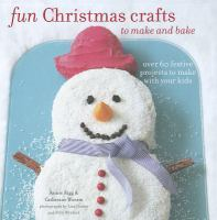Fun Christmas crafts to make and bake : over 60 festive projects to make with your kids