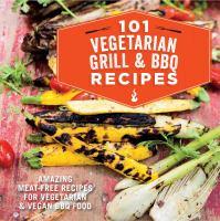 101 vegetarian grill & BBQ recipes : amazing meat-free recipes for vegetarian & vegan BBQ food