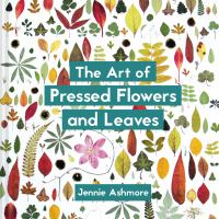 The art of pressed flowers and leaves : contemporary techniques and designs