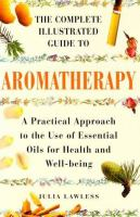 The Complete Illustrated Guide to Aromatherapy