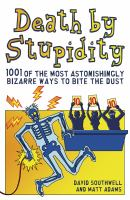 Death by stupidity : 1001 of the most astonishingly bizarre ways to bite the dust