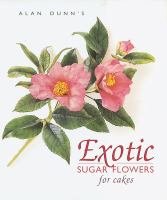 Alan Dunn's Exotic Sugar Flowers for Cakes