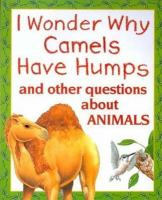 I Wonder Why Camels Have Humps and Other Questions About Animals