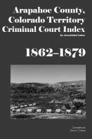Arapahoe County, Colorado Territory Criminal Court Index, 1862-1879