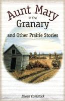 Aunt Mary in the Granary and Other Prairie Stories