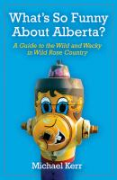 What's so funny about Alberta? : a guide to the wild and wacky in Wild Rose Country