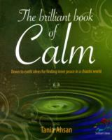 The Brilliant Book of Calm : Down to Earth Ideas for Finding Inner Peace in A Chaotic World / Tania Ahsan