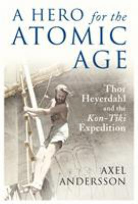A hero for the atomic age : Thor Heyerdahl and the Kon-Tiki expedition / Axel Andersson.