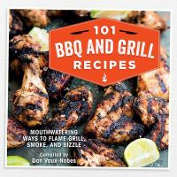 101 BBQ and grill recipes : mouthwatering ways to flame-grill, smoke, and sizzle