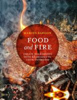 FOOD AND FIRE : CREATE BOLD FLAVORS WITH 65 RECIPES TO COOK OUTDOORS