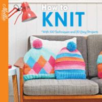 How to knit : with 100 techniques and 20 easy patterns.