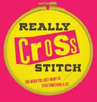 Really Cross Stitch : For When You Just Want to Stab Something A Lot