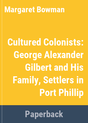 Cultured colonists : George Alexander Gilbert and his family, settlers in Port Phillip / Margaret Bowman.