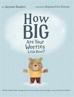 How big are your worries little bear? : a book to help children manage and overcome anxiety, anxious thoughts, stress and fearful situations