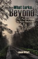 What Lurks Beyond :  the Paranormal in your Backyard