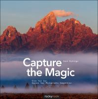 Capture the magic : train your eye, improve your photographic composition