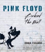 Pink Floyd : Behind the Wall : the Complete Psychedelic History From 1965 to Today