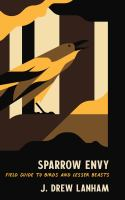 Sparrow envy : field guide to birds and lesser beasts