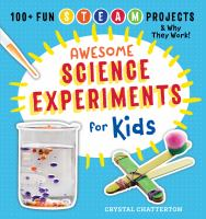 Awesome science experiments for kids : 100+ fun STEAM projects and why they work