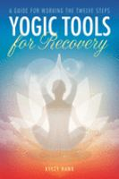 Yogic Tools for Recovery : A Guide for Working the Twelve Steps