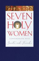 SEVEN HOLY WOMEN : CONVERSATIONS WITH SAINTS AND FRIENDS