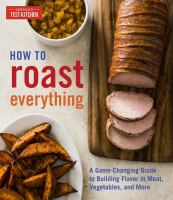 How to Roast Everything: A Game-Changing Guide to Building Flavor in Meat, Veget