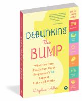 DEBUNKING THE BUMP : WHAT THE DATA REALLY SAYS ABOUT PREGNANCY'S 165 BIGGEST RISKS AND MYTHS
