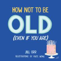 How Not to Be Old (even When You Are)