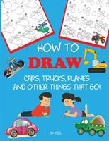 How to Draw :cars, Trucks, Planes, and Things That Go!