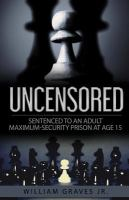 Uncensored (Volume I): Sentenced To An Adult Maximum-Security Prison At Age 15