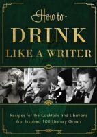 How to drink like a writer : recipes for the cocktails and libations that inspired 100 literary greats