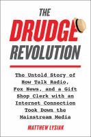 The Drudge revolution : the untold story of how talk radio, Fox News, and a gift shop clerk with an internet connection took down the mainstream media