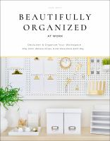 Beautifully Organized At Work: Bring Order And Joy To Your Work Life So You Can Stay Calm, Relieve Stress, And Get More Done Each Day