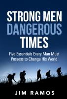 Strong Men Dangerous Times: Five Essentials Every Man Must Possess To Change His World