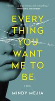 Everything You Want Me to Be : A Novel.