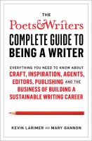 The Poets & Writers complete guide to being a writer : everything you need to know about craft, inspiration, agents, editors, publishing and the business of building a sustainable writing career