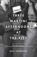 THREE MARTINI AFTERNOONS AT THE RITZ : THE REBELLION OF SYLVIA PLATH AND ANNE SEXTON - Being Reviewed For Purchase