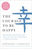 The courage to be happy : the Japanese phenomenon that shows you that true contentment is within your power