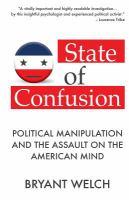 State Of Confusion: Political Manipulation And The Assault On The American Mind (Revised)