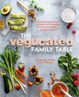The Vegucated family table : irresistible vegan recipes & proven tips for feeding plant-powered babies, toddlers, & kids