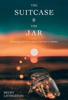 The suitcase & the jar : travels with a daughter's ashes