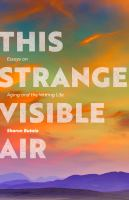 This strange visible air : essays on aging and the writing life