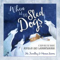 When we had sled dogs : a story from the trapline = ācimowin ohci wanihikīskanāhk