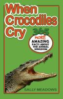 When Crocodiles Cry : 365 More Amazing Facts About the Animal Kingdom.