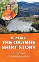 Beyond the orange shirt story : a collection of stories from family and friends of Phyllis Webstad before, during, and after their residential school experiences