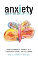 Anxiety : calming the chaos within ; shared experiences and practical strategies to create positive change